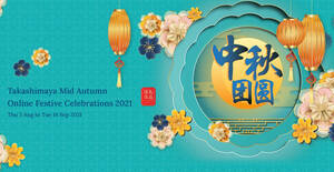Featured image for Takashimaya Mid Autumn Fair Festive Celebrations now online till 14 Sep 2021, in-store from 19 Aug – 21 Sep